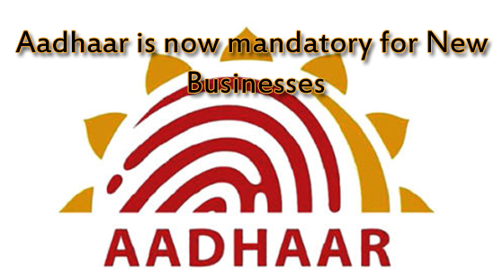 Aadhaar is now Mandatory for New Businesses