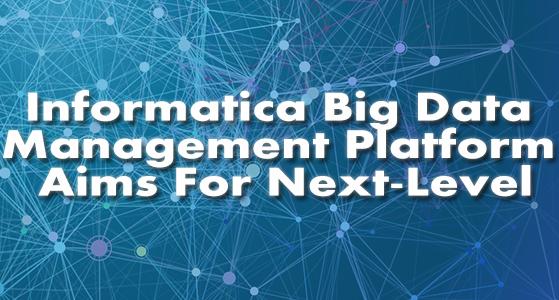 Informatica Big Data Management Platform Aims For Next-Level