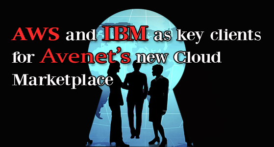 AWS and IBM as key clients for Avenet's new Cloud Marketplace