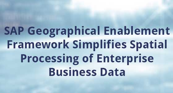 SAP Geographical Enablement Framework Simplifies Spatial Processing of Enterprise Business Data