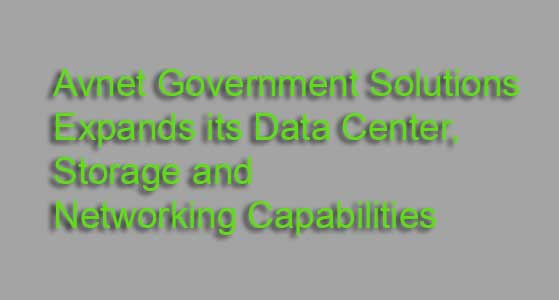 Avnet Government Solutions Expands its Data Center, Storage and Networking Capabilities