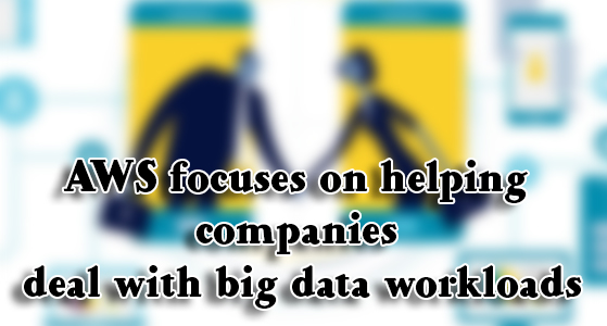 AWS focuses on helping companies deal with big data workloads