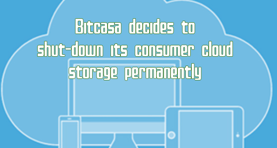 Bitcasa decides to shut-down its consumer cloud storage permanently