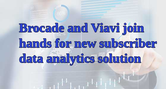 Brocade and Viavi join hands for new subscriber data analytics solution