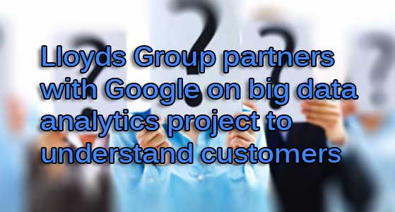Lloyds Group partners with Google on big data analytics project to understand customers