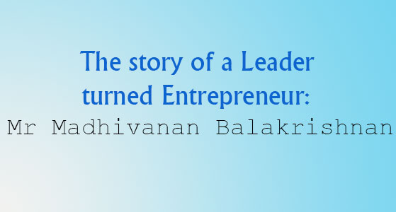 The story of a Leader turned Entrepreneur: Mr Madhivanan Balakrishnan