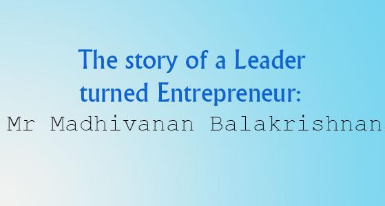 The story of a Leader turned Entrepreneur: Mr Madhivanan Balakrishnan