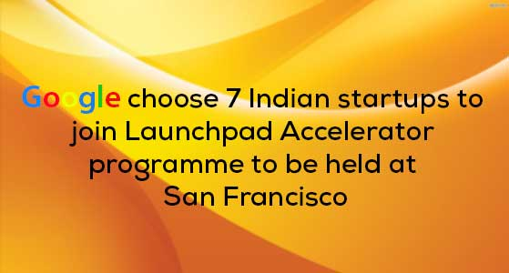 Google choose 7 Indian startups to join Launchpad Accelerator programme to be held at San Francisco