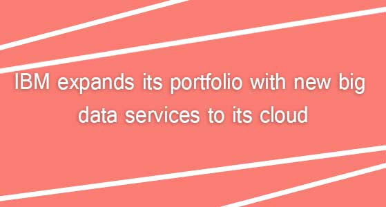 IBM expands its portfolio with new big data services to its cloud
