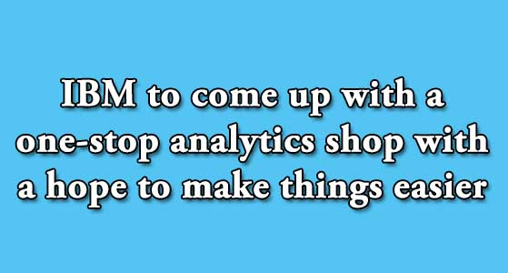 IBM to come up with a one-stop analytics shop with a hope to make things easier