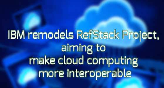 IBM remodels RefStack Project, aiming to make cloud computing more interoperable