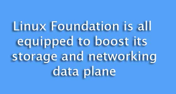 Linux Foundation is all equipped to boost its storage and networking data plane