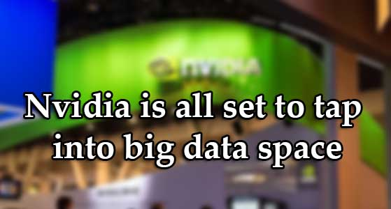 Nvidia is all set to tap into big data space