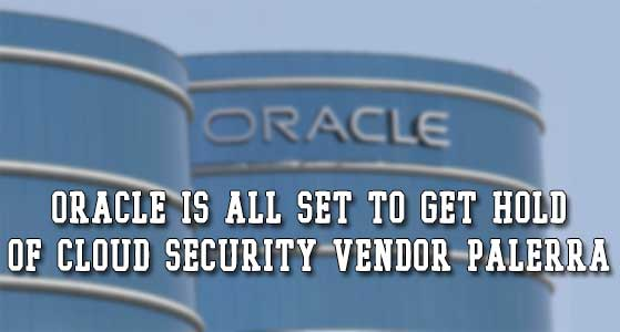 Oracle is all set to get hold of cloud security vendor Palerra