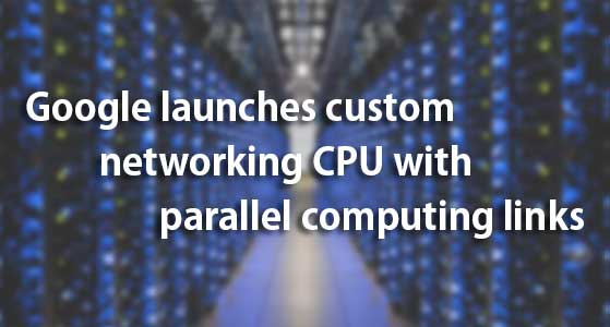 Google launches custom networking CPU with parallel computing links