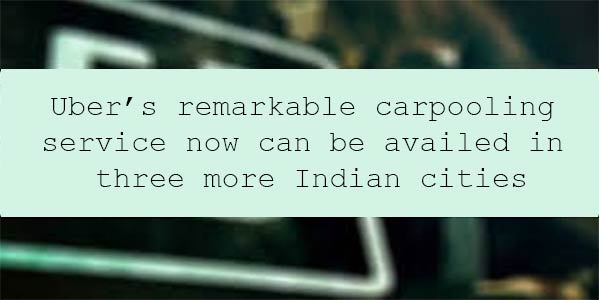 Uber's remarkable carpooling service now can be availed in three more Indian cities