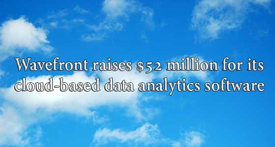 Wavefront raises $52 million for its cloud-based data analytics software