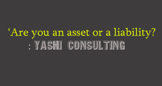 'Are you an asset or a liability? : Yashi Consulting