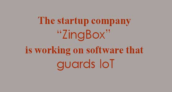 "The startup company ""ZingBox"" is working on software that guards IoT"