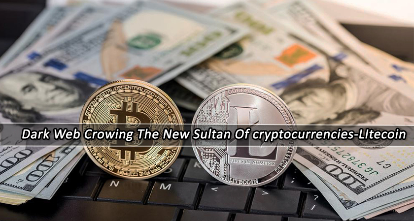 Dark Web Crowning the New Sultan of Cryptocurrencies - Litecoin